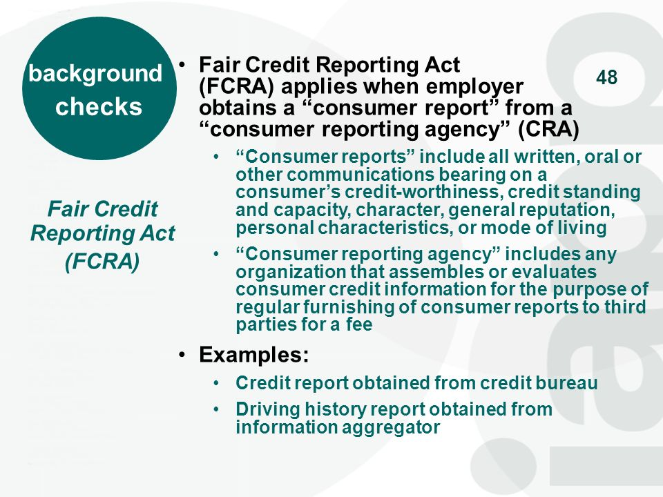48 Fair Credit Reporting Act (FCRA) Fair Credit Reporting Act (FCRA) applies when employer obtains a consumer report from a consumer reporting agency