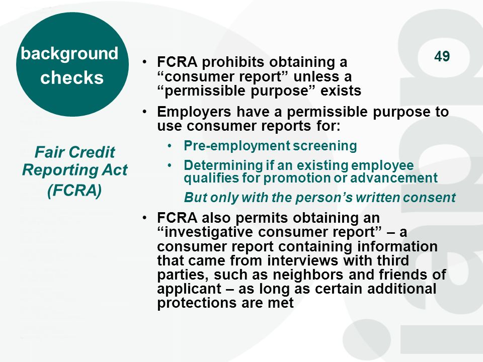 50 In order to use 3 rd party data for FCRA purposes, the employer must: Provide written notice to the applicant that it is obtaining a consumer report for employment purposes Obtain written consent from the applicant Obtain data from a CRA – an entity that has taken steps to assure the accuracy and currency of the data Certify to the CRA it has a permissible purpose and has obtained consent BEFORE taking an adverse action (such as denial of employment), provide notice to the applicant with a copy of CR AFTER taking an adverse action, provide additional notice Civil & criminal penalties for non-compliance Fair Credit Reporting Act (FCRA) background checks