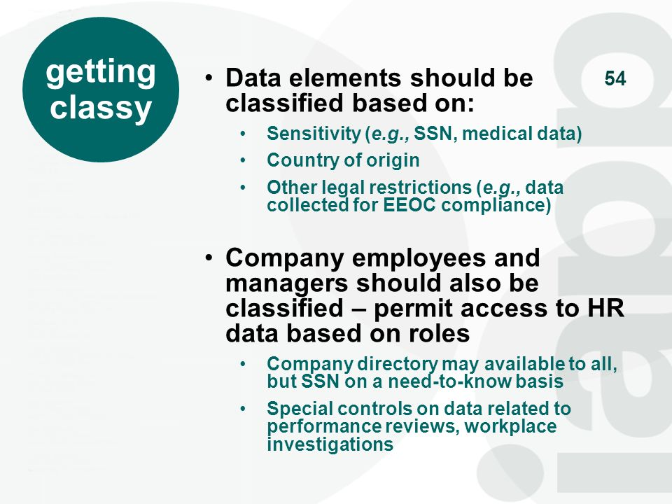 54 getting classy Data elements should be classified based on: Sensitivity (e.g., SSN, medical data) Country of origin Other legal restrictions (e.g.,