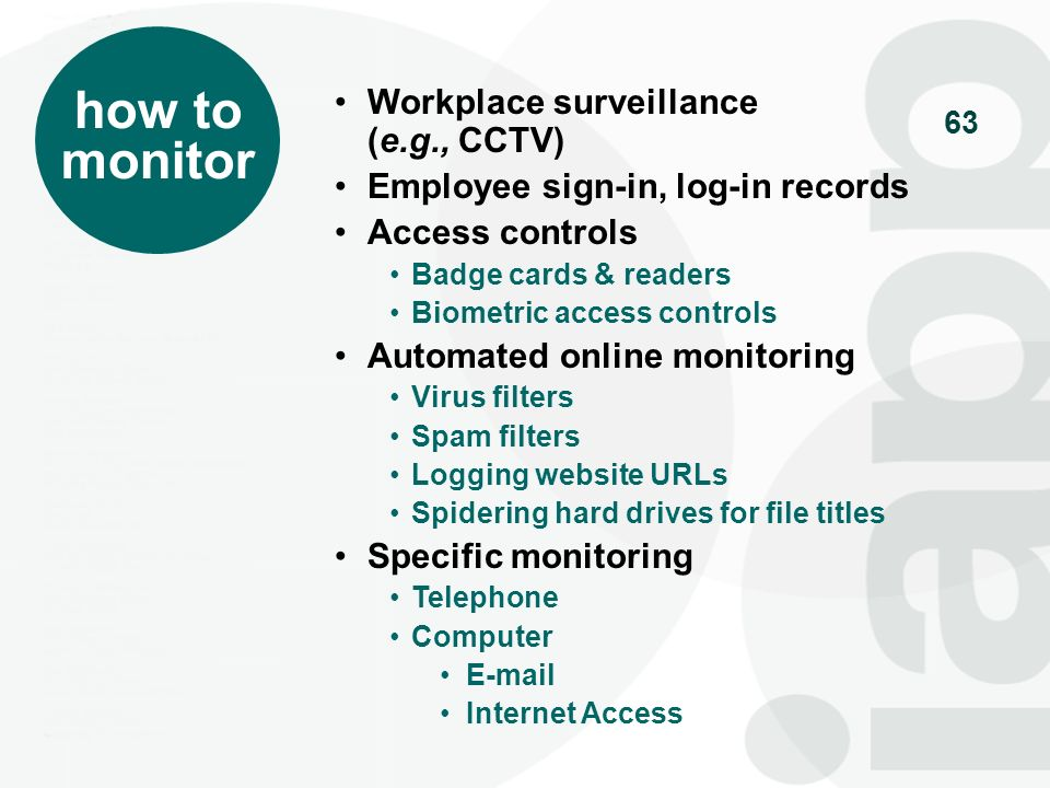 64 Situations when you must monitor Restrictions on monitoring Private spaces Employee notices and consents Secondary use of monitoring data (e.g., performance reviews) Ad hoc monitoring – for a particular purpose, but outside of established protocols Liability issues issues