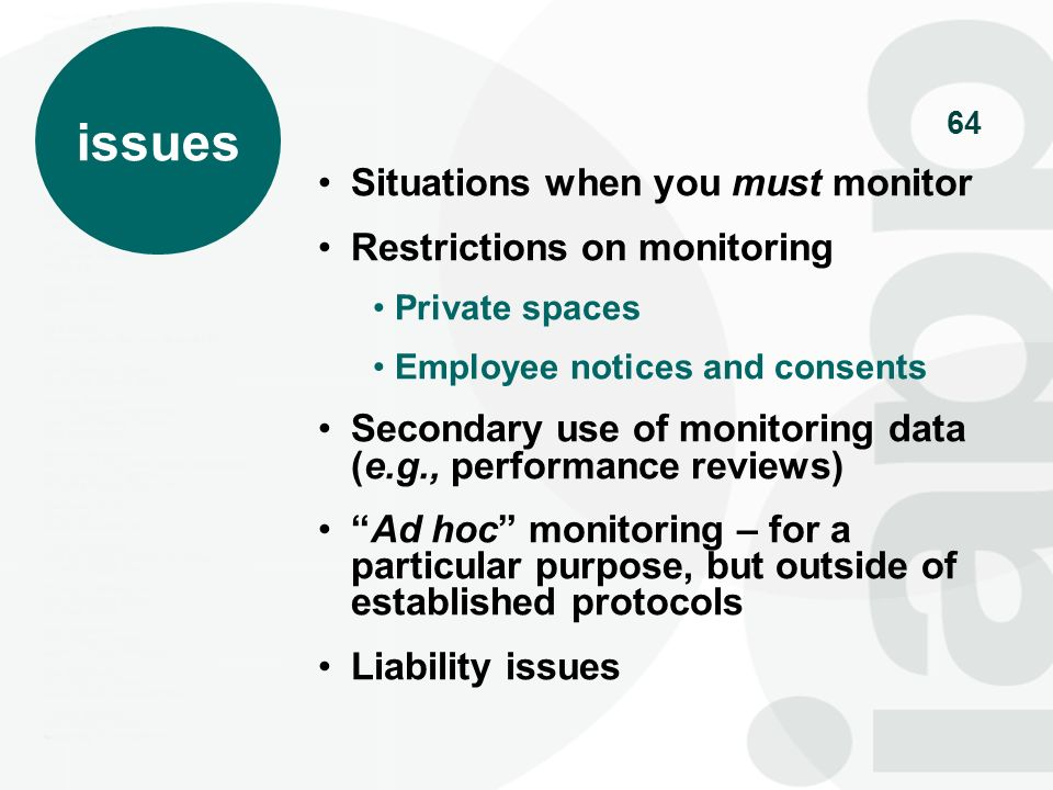 64 Situations when you must monitor Restrictions on monitoring Private spaces Employee notices and consents Secondary use of monitoring data (e.g., pe