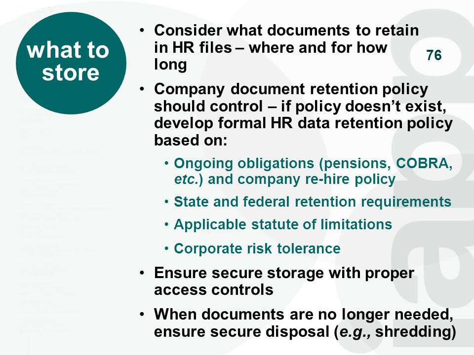 76 what to store Consider what documents to retain in HR files – where and for how long Company document retention policy should control – if policy d
