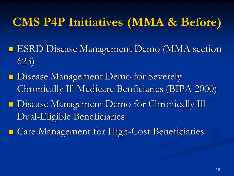 10 CMS P4P Initiatives (MMA & Before) ESRD Disease Management Demo (MMA section 623) ESRD Disease Management Demo (MMA section 623) Disease Management Demo for Severely Chronically Ill Medicare Benficiaries (BIPA 2000) Disease Management Demo for Severely Chronically Ill Medicare Benficiaries (BIPA 2000) Disease Management Demo for Chronically Ill Dual-Eligible Beneficiaries Disease Management Demo for Chronically Ill Dual-Eligible Beneficiaries Care Management for High-Cost Beneficiaries Care Management for High-Cost Beneficiaries