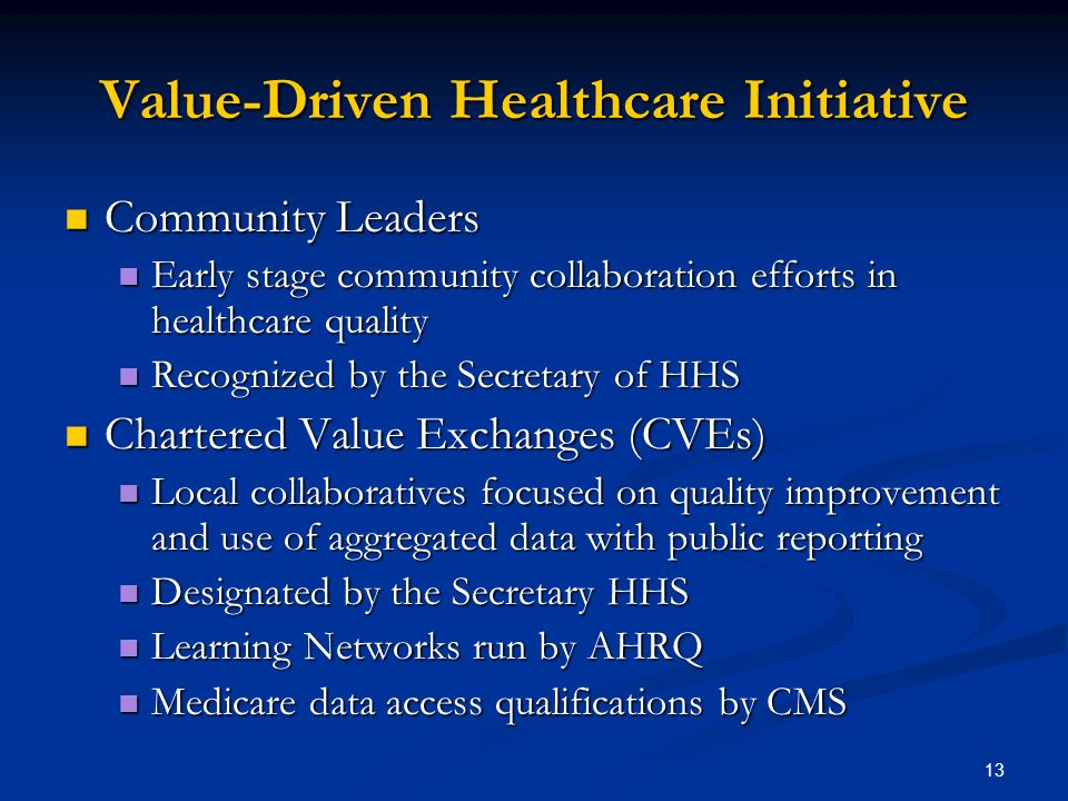 13 Value-Driven Healthcare Initiative Community Leaders Community Leaders Early stage community collaboration efforts in healthcare quality Early stage community collaboration efforts in healthcare quality Recognized by the Secretary of HHS Recognized by the Secretary of HHS Chartered Value Exchanges (CVEs) Chartered Value Exchanges (CVEs) Local collaboratives focused on quality improvement and use of aggregated data with public reporting Local collaboratives focused on quality improvement and use of aggregated data with public reporting Designated by the Secretary HHS Designated by the Secretary HHS Learning Networks run by AHRQ Learning Networks run by AHRQ Medicare data access qualifications by CMS Medicare data access qualifications by CMS