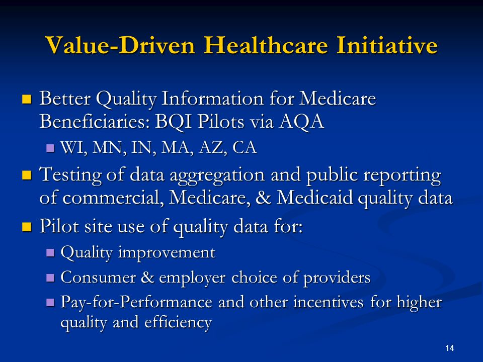 14 Value-Driven Healthcare Initiative Better Quality Information for Medicare Beneficiaries: BQI Pilots via AQA Better Quality Information for Medicare Beneficiaries: BQI Pilots via AQA WI, MN, IN, MA, AZ, CA WI, MN, IN, MA, AZ, CA Testing of data aggregation and public reporting of commercial, Medicare, & Medicaid quality data Testing of data aggregation and public reporting of commercial, Medicare, & Medicaid quality data Pilot site use of quality data for: Pilot site use of quality data for: Quality improvement Quality improvement Consumer & employer choice of providers Consumer & employer choice of providers Pay-for-Performance and other incentives for higher quality and efficiency Pay-for-Performance and other incentives for higher quality and efficiency