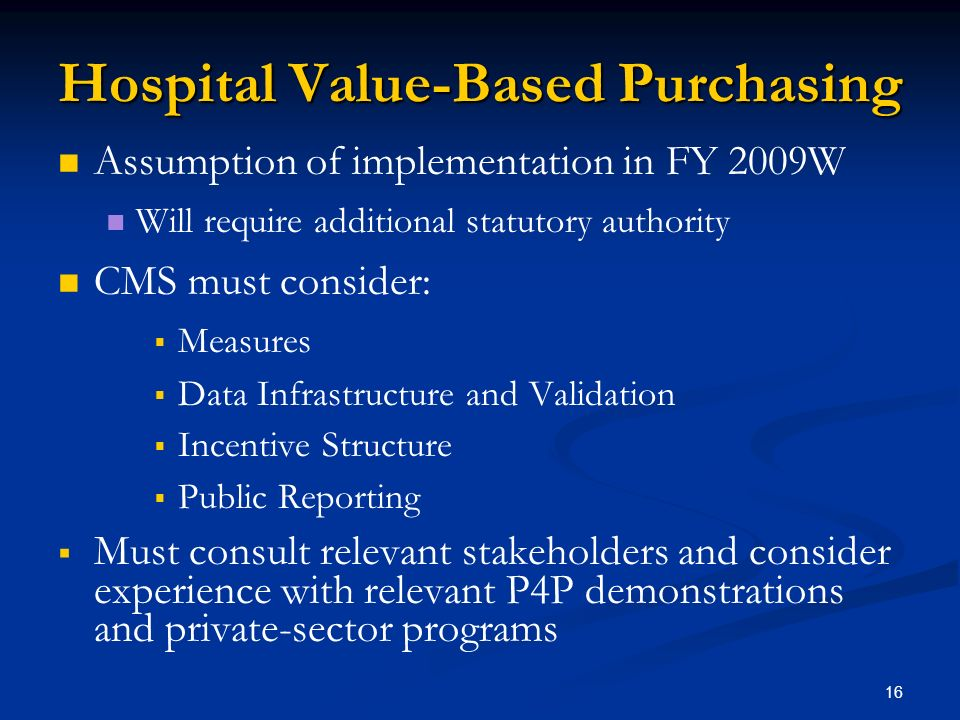16 Hospital Value-Based Purchasing Assumption of implementation in FY 2009W Will require additional statutory authority CMS must consider: Measures Data Infrastructure and Validation Incentive Structure Public Reporting Must consult relevant stakeholders and consider experience with relevant P4P demonstrations and private-sector programs