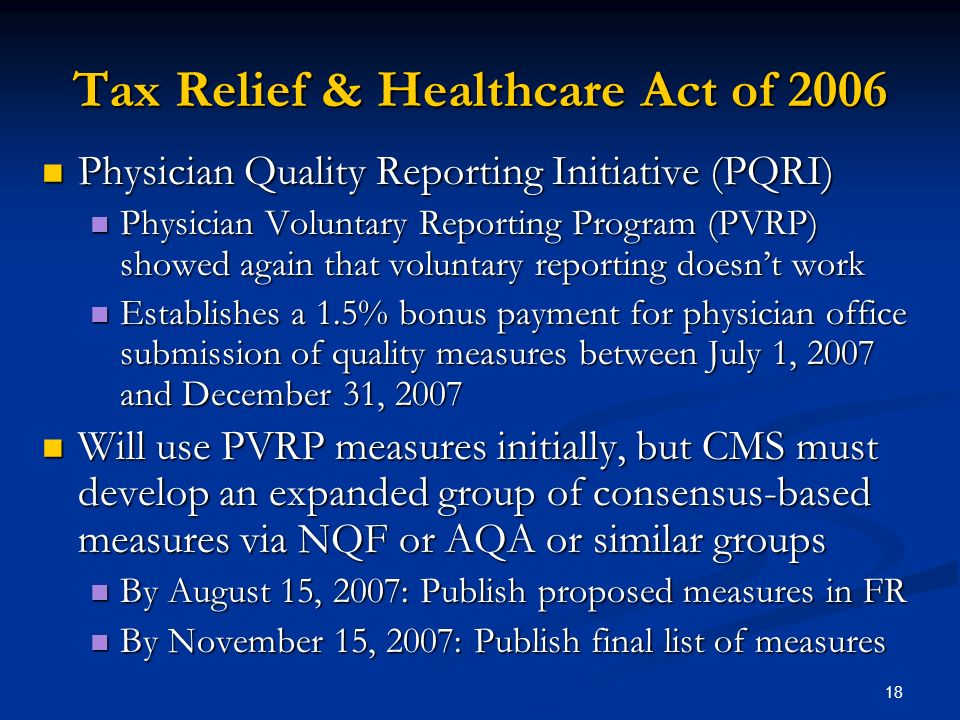 18 Tax Relief & Healthcare Act of 2006 Physician Quality Reporting Initiative (PQRI) Physician Quality Reporting Initiative (PQRI) Physician Voluntary Reporting Program (PVRP) showed again that voluntary reporting doesnt work Physician Voluntary Reporting Program (PVRP) showed again that voluntary reporting doesnt work Establishes a 1.5% bonus payment for physician office submission of quality measures between July 1, 2007 and December 31, 2007 Establishes a 1.5% bonus payment for physician office submission of quality measures between July 1, 2007 and December 31, 2007 Will use PVRP measures initially, but CMS must develop an expanded group of consensus-based measures via NQF or AQA or similar groups Will use PVRP measures initially, but CMS must develop an expanded group of consensus-based measures via NQF or AQA or similar groups By August 15, 2007: Publish proposed measures in FR By August 15, 2007: Publish proposed measures in FR By November 15, 2007: Publish final list of measures By November 15, 2007: Publish final list of measures