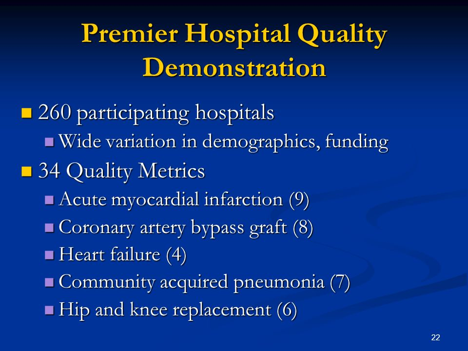 22 Premier Hospital Quality Demonstration 260 participating hospitals 260 participating hospitals Wide variation in demographics, funding Wide variation in demographics, funding 34 Quality Metrics 34 Quality Metrics Acute myocardial infarction (9) Acute myocardial infarction (9) Coronary artery bypass graft (8) Coronary artery bypass graft (8) Heart failure (4) Heart failure (4) Community acquired pneumonia (7) Community acquired pneumonia (7) Hip and knee replacement (6) Hip and knee replacement (6)