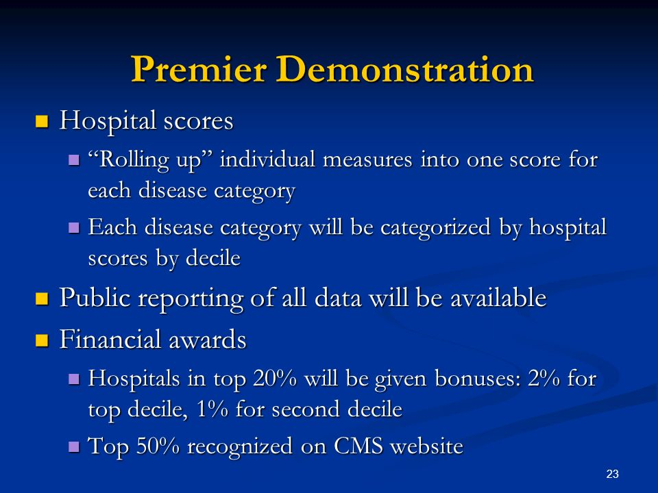 23 Premier Demonstration Hospital scores Hospital scores Rolling up individual measures into one score for each disease category Rolling up individual measures into one score for each disease category Each disease category will be categorized by hospital scores by decile Each disease category will be categorized by hospital scores by decile Public reporting of all data will be available Public reporting of all data will be available Financial awards Financial awards Hospitals in top 20% will be given bonuses: 2% for top decile, 1% for second decile Hospitals in top 20% will be given bonuses: 2% for top decile, 1% for second decile Top 50% recognized on CMS website Top 50% recognized on CMS website