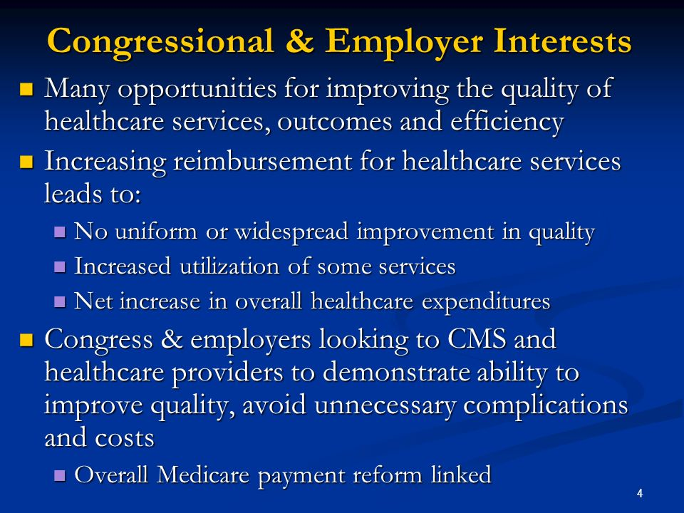 4 Congressional & Employer Interests Many opportunities for improving the quality of healthcare services, outcomes and efficiency Many opportunities for improving the quality of healthcare services, outcomes and efficiency Increasing reimbursement for healthcare services leads to: Increasing reimbursement for healthcare services leads to: No uniform or widespread improvement in quality No uniform or widespread improvement in quality Increased utilization of some services Increased utilization of some services Net increase in overall healthcare expenditures Net increase in overall healthcare expenditures Congress & employers looking to CMS and healthcare providers to demonstrate ability to improve quality, avoid unnecessary complications and costs Congress & employers looking to CMS and healthcare providers to demonstrate ability to improve quality, avoid unnecessary complications and costs Overall Medicare payment reform linked Overall Medicare payment reform linked