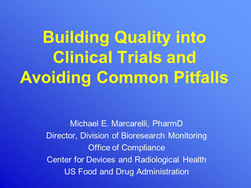 Building Quality into Clinical Trials and Avoiding Common Pitfalls Michael E. Marcarelli, PharmD Director, Division of Bioresearch Monitoring Office o