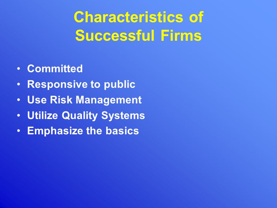 Characteristics of Successful Firms Committed Responsive to public Use Risk Management Utilize Quality Systems Emphasize the basics