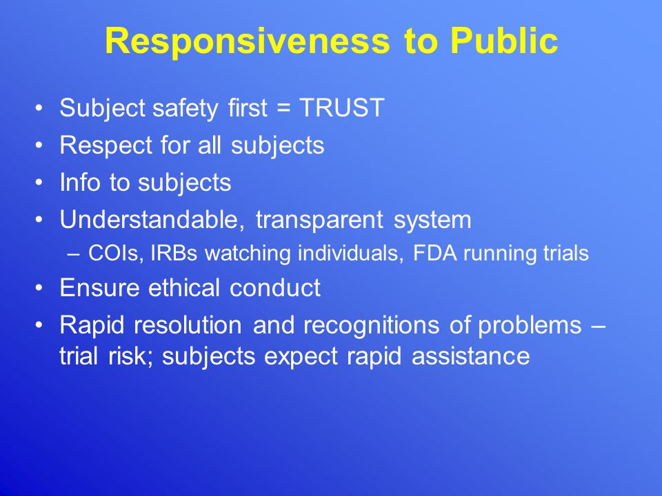 Responsiveness to Public Subject safety first = TRUST Respect for all subjects Info to subjects Understandable, transparent system –COIs, IRBs watchin