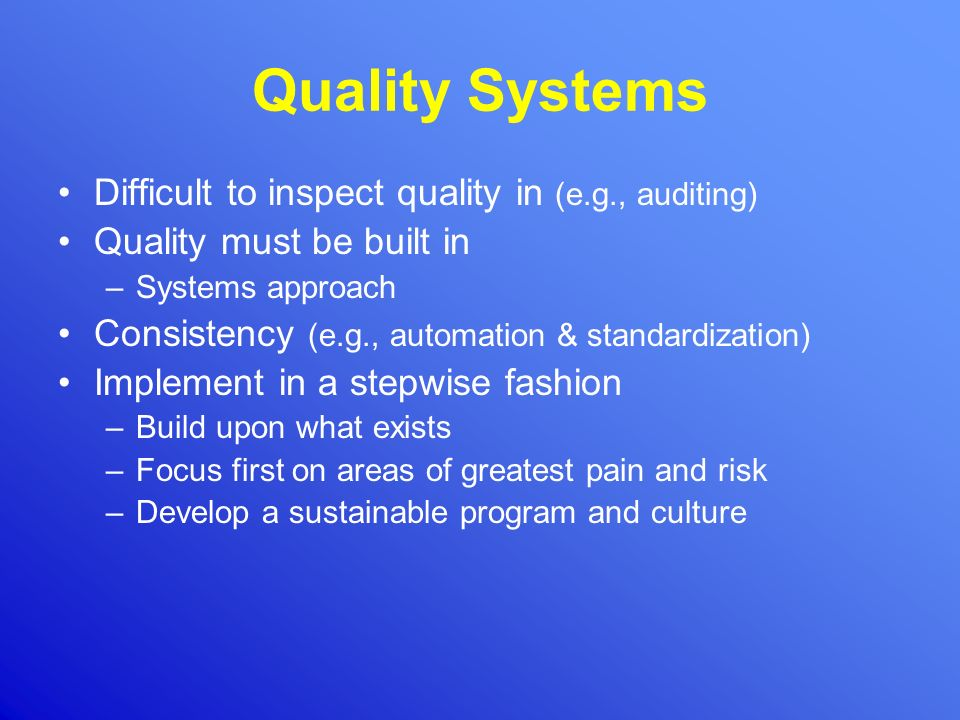 Quality Systems Difficult to inspect quality in (e.g., auditing) Quality must be built in –Systems approach Consistency (e.g., automation & standardiz