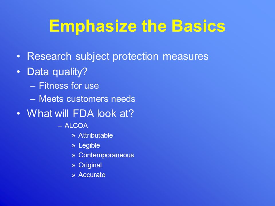 Emphasize the Basics Research subject protection measures Data quality? –Fitness for use –Meets customers needs What will FDA look at? –ALCOA »Attribu