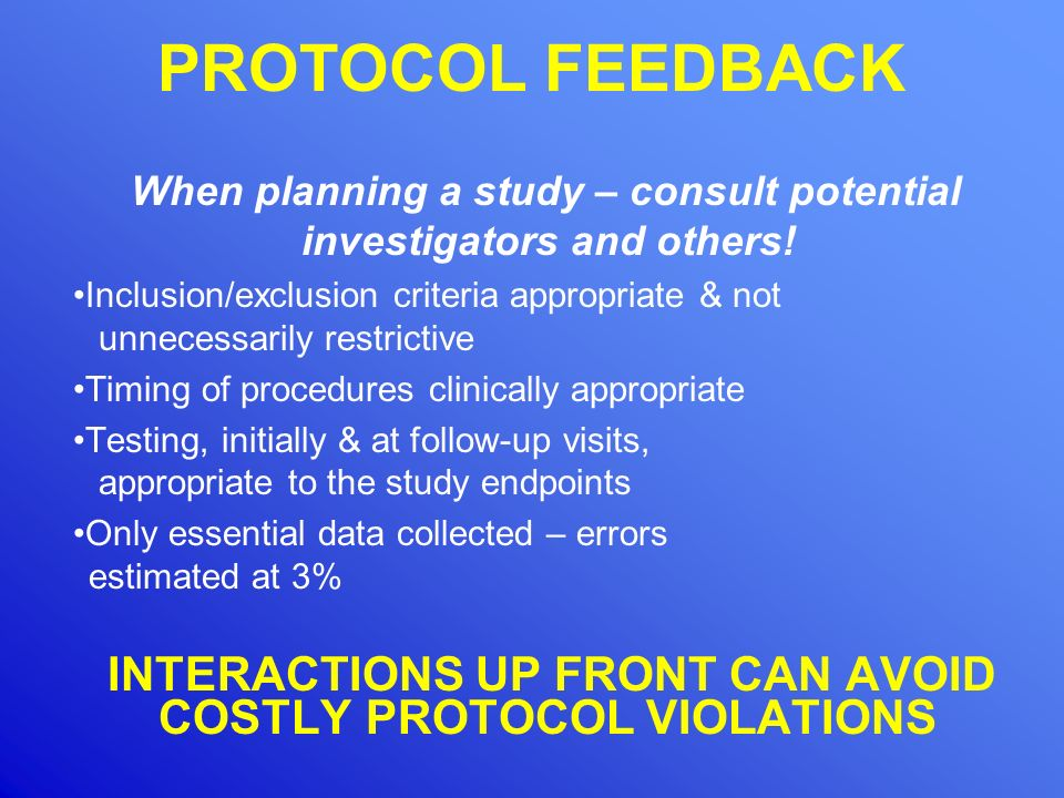 PROTOCOL FEEDBACK When planning a study – consult potential investigators and others! Inclusion/exclusion criteria appropriate & not unnecessarily res