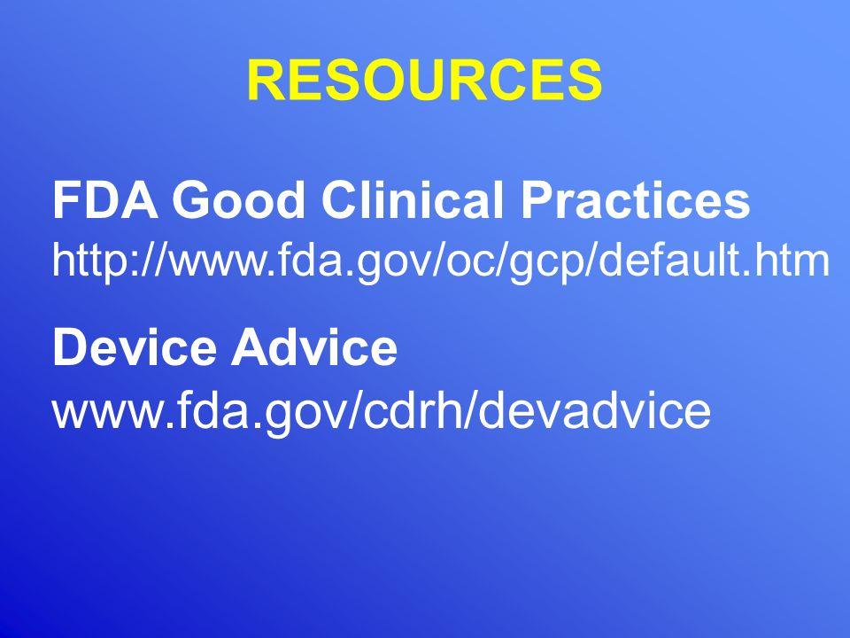 RESOURCES FDA Good Clinical Practices http://www.fda.gov/oc/gcp/default.htm Device Advice www.fda.gov/cdrh/devadvice