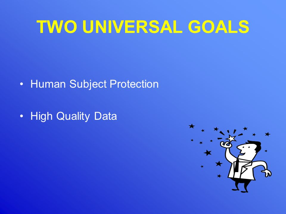 TWO UNIVERSAL GOALS Human Subject Protection High Quality Data