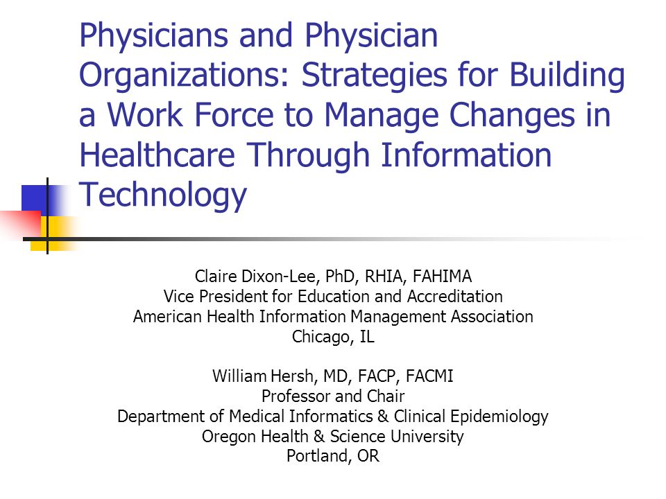 Physicians and Physician Organizations: Strategies for Building a Work Force to Manage Changes in Healthcare Through Information Technology Claire Dix