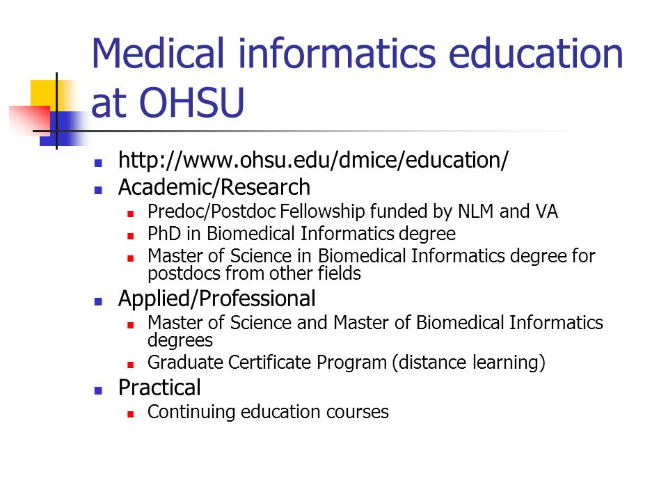 Medical informatics education at OHSU http://www.ohsu.edu/dmice/education/ Academic/Research Predoc/Postdoc Fellowship funded by NLM and VA PhD in Bio