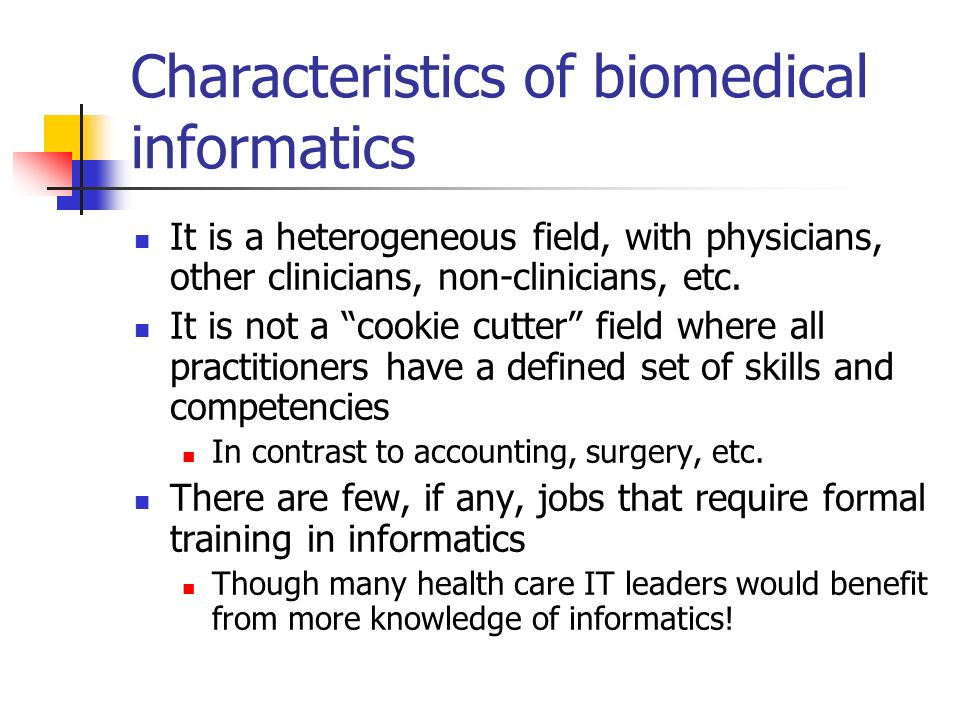 Characteristics of biomedical informatics It is a heterogeneous field, with physicians, other clinicians, non-clinicians, etc. It is not a cookie cutt