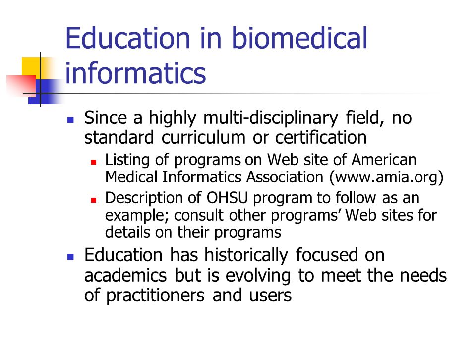 Education in biomedical informatics Since a highly multi-disciplinary field, no standard curriculum or certification Listing of programs on Web site o