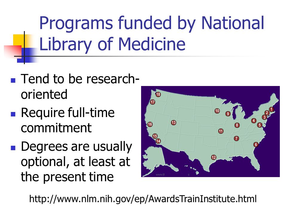 Programs funded by National Library of Medicine Tend to be research- oriented Require full-time commitment Degrees are usually optional, at least at t