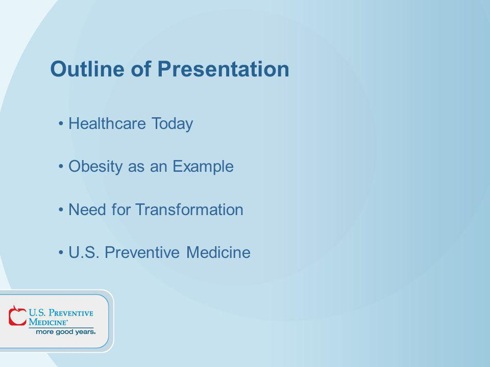 Outline of Presentation Healthcare Today Obesity as an Example Need for Transformation U.S.