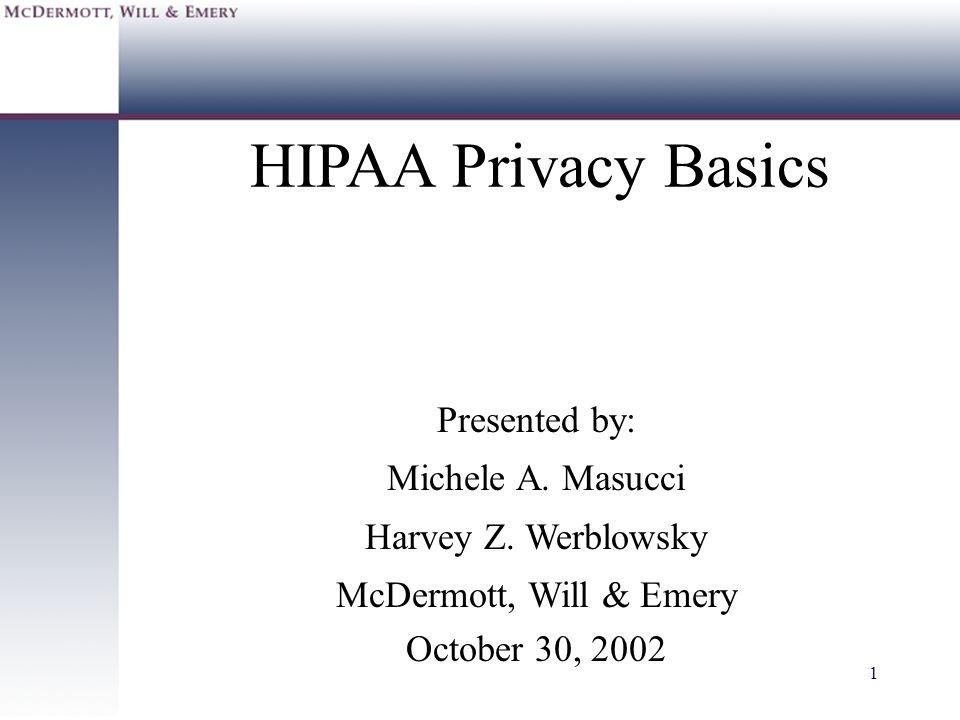 1 HIPAA Privacy Basics Presented by: Michele A. Masucci Harvey Z. Werblowsky McDermott, Will & Emery October 30, 2002