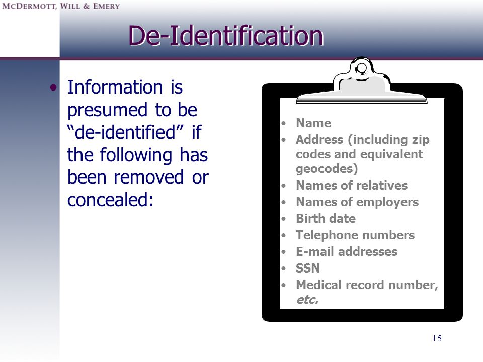 15 De-Identification Information is presumed to be de-identified if the following has been removed or concealed: Name Address (including zip codes and