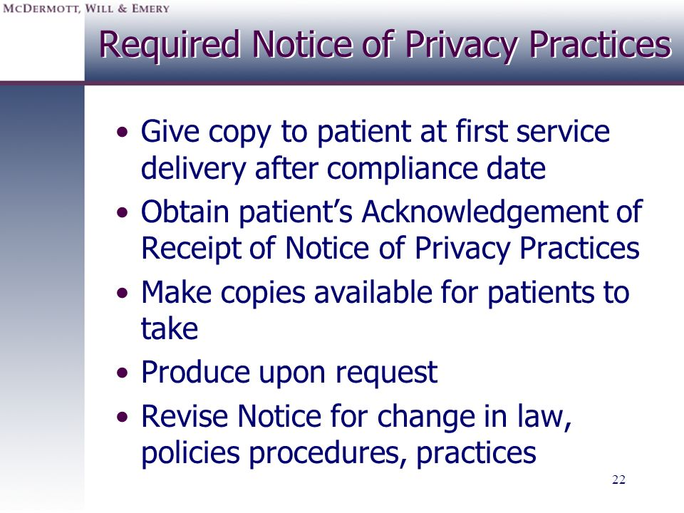 22 Required Notice of Privacy Practices Give copy to patient at first service delivery after compliance date Obtain patients Acknowledgement of Receip