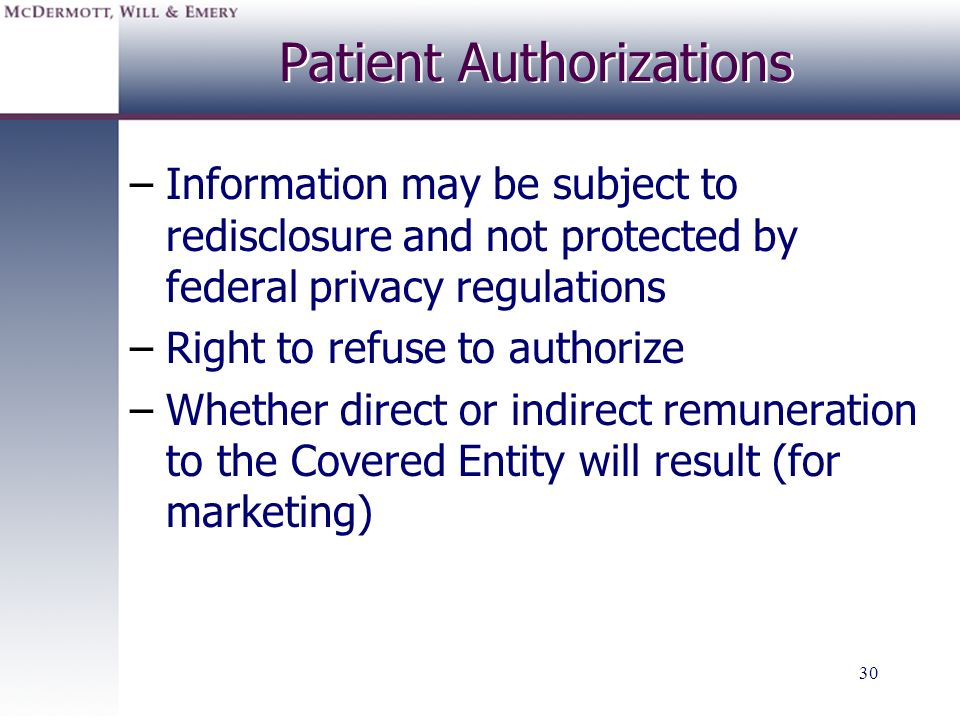 30 Patient Authorizations –Information may be subject to redisclosure and not protected by federal privacy regulations –Right to refuse to authorize –
