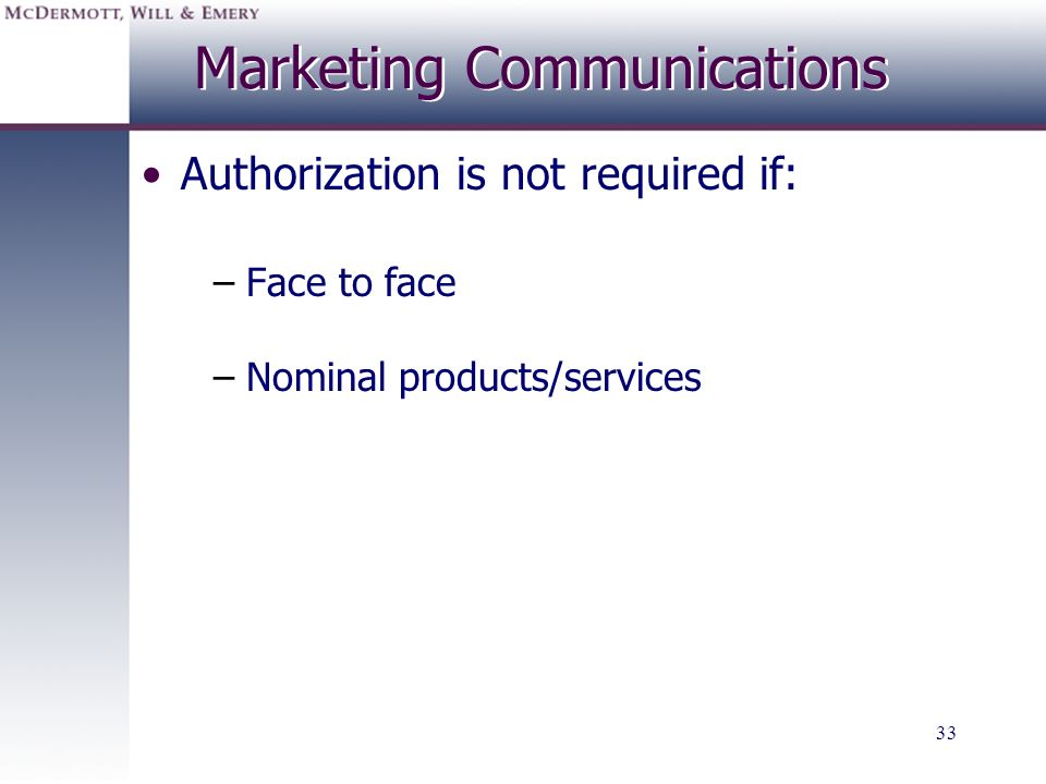33 Marketing Communications Authorization is not required if: –Face to face –Nominal products/services