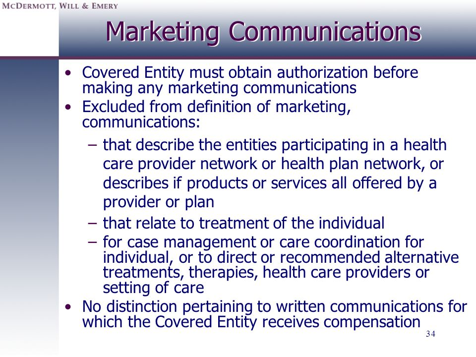 34 Marketing Communications Covered Entity must obtain authorization before making any marketing communications Excluded from definition of marketing,