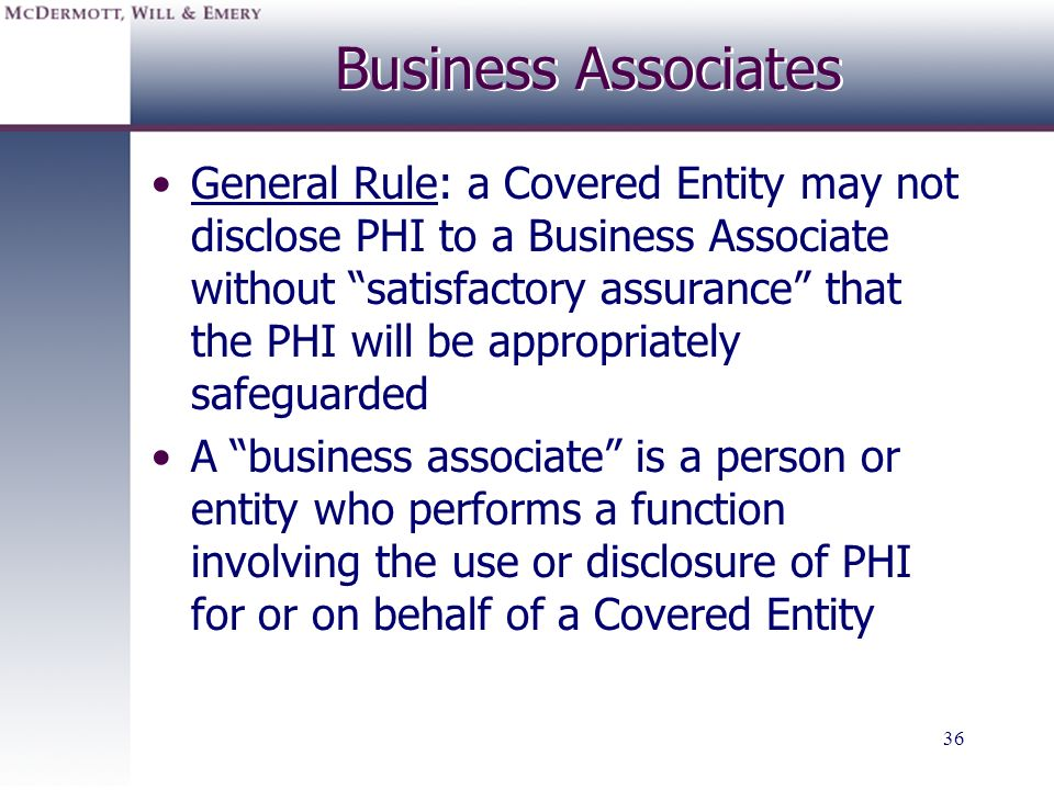 36 Business Associates General Rule: a Covered Entity may not disclose PHI to a Business Associate without satisfactory assurance that the PHI will be