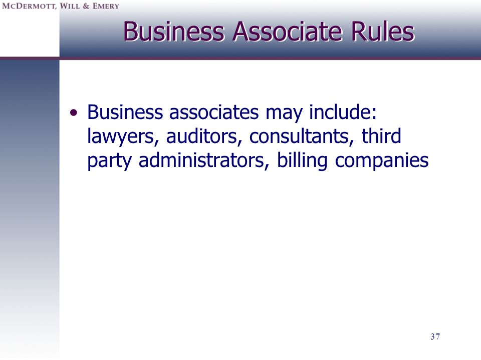 37 Business Associate Rules Business associates may include: lawyers, auditors, consultants, third party administrators, billing companies
