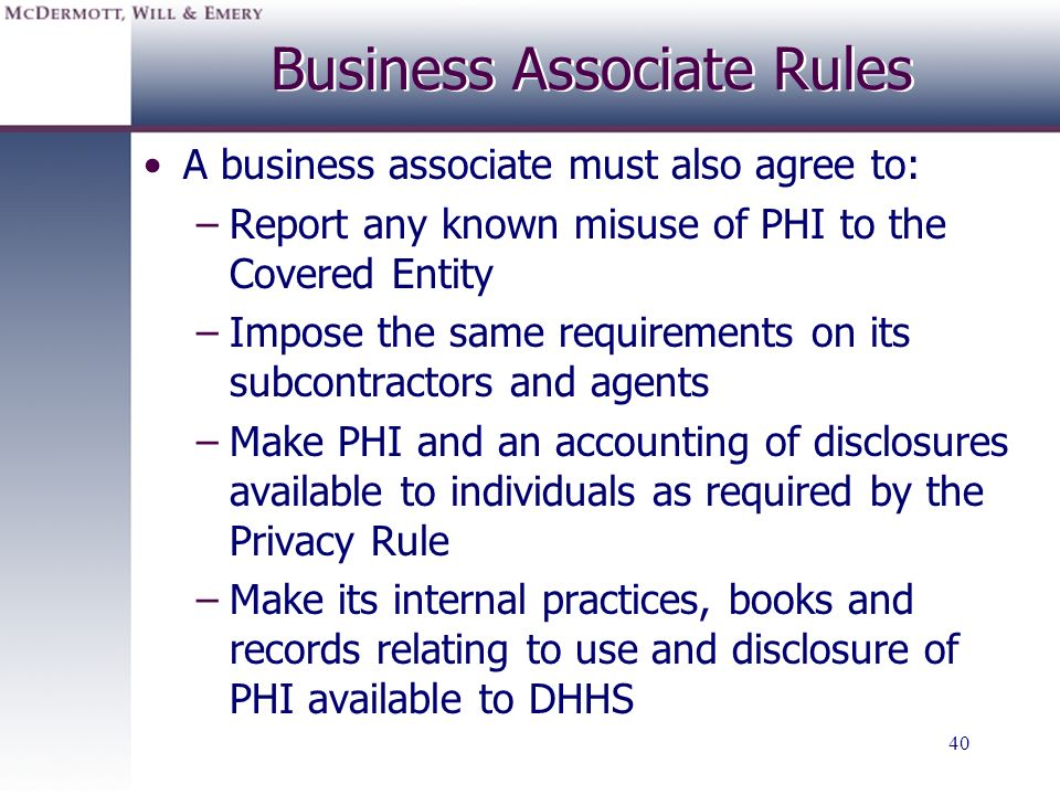 40 A business associate must also agree to: –Report any known misuse of PHI to the Covered Entity –Impose the same requirements on its subcontractors