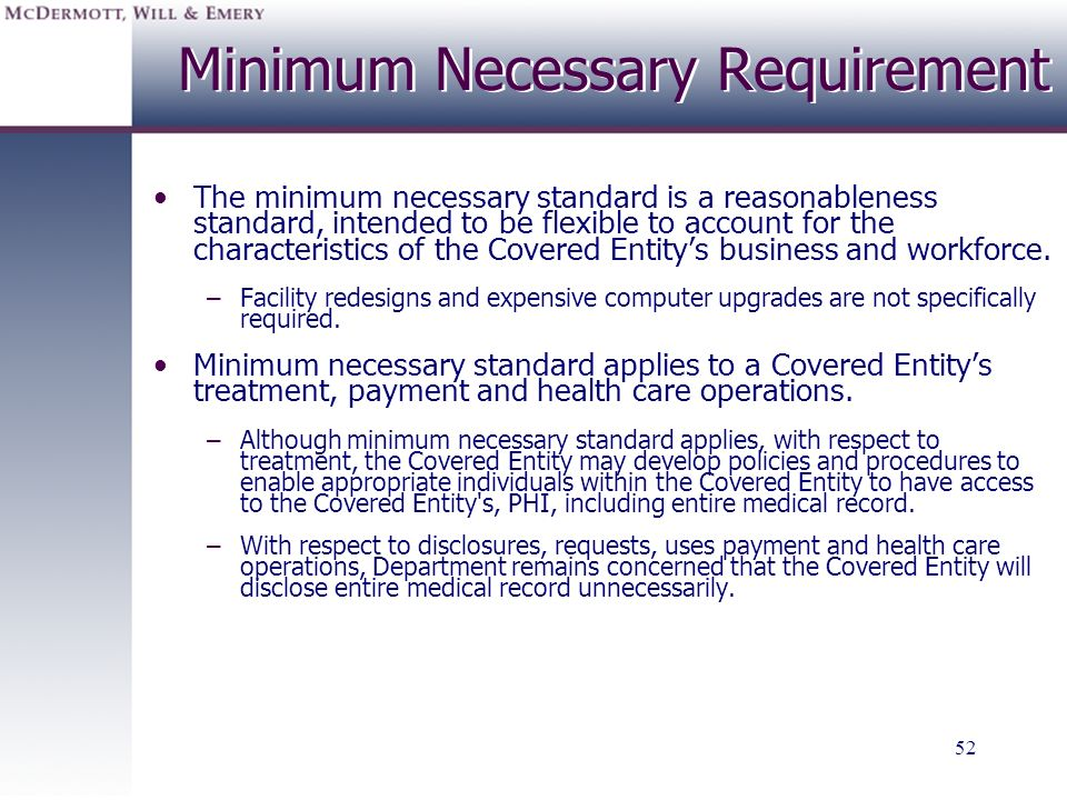 52 Minimum Necessary Requirement The minimum necessary standard is a reasonableness standard, intended to be flexible to account for the characteristi