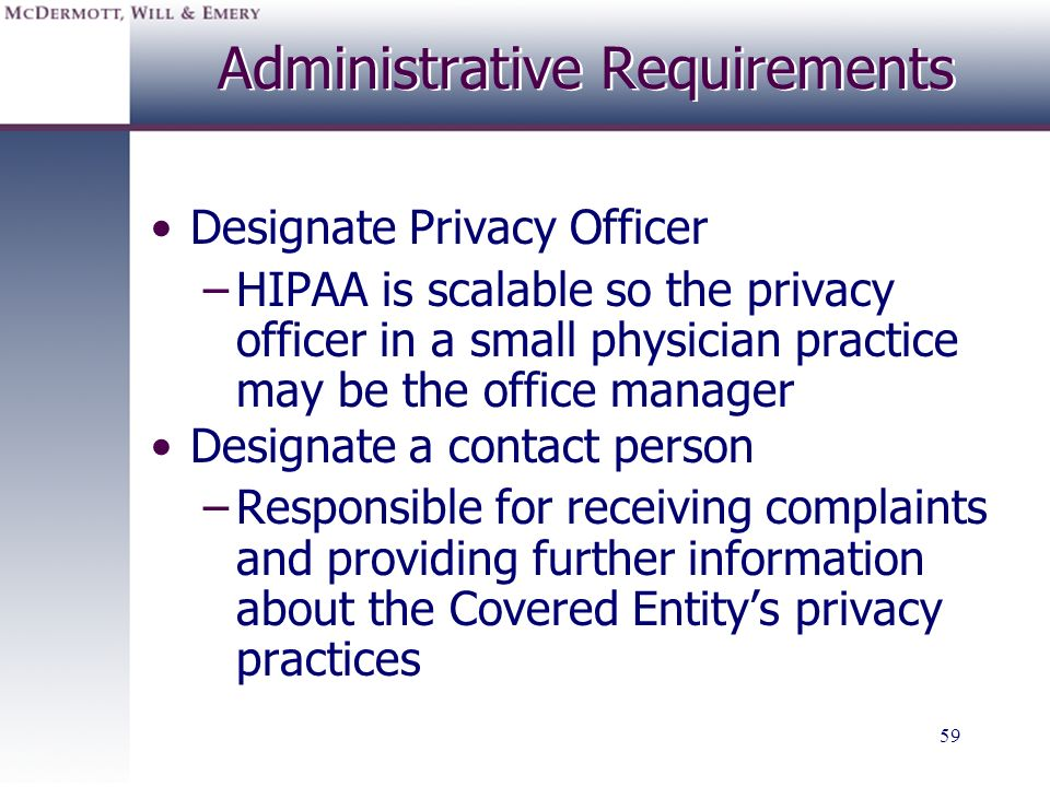 59 Administrative Requirements Designate Privacy Officer –HIPAA is scalable so the privacy officer in a small physician practice may be the office man