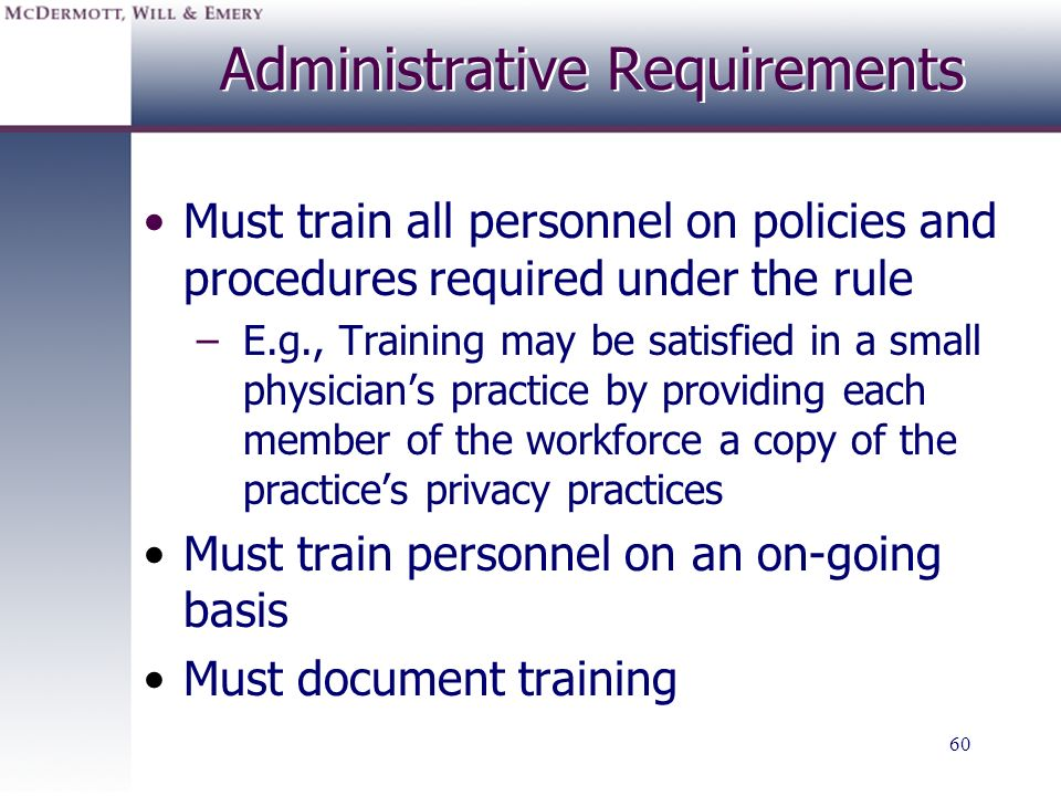 60 Administrative Requirements Must train all personnel on policies and procedures required under the rule –E.g., Training may be satisfied in a small