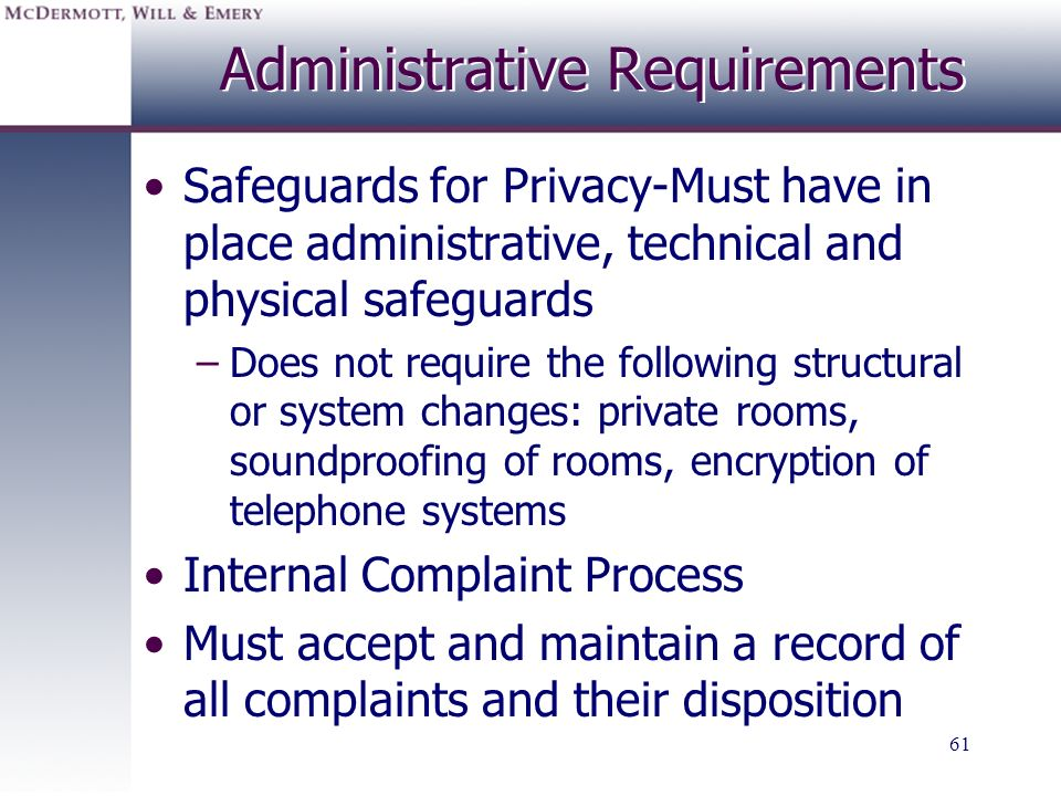 61 Administrative Requirements Safeguards for Privacy-Must have in place administrative, technical and physical safeguards –Does not require the follo