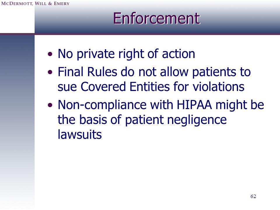 62 Enforcement No private right of action Final Rules do not allow patients to sue Covered Entities for violations Non-compliance with HIPAA might be