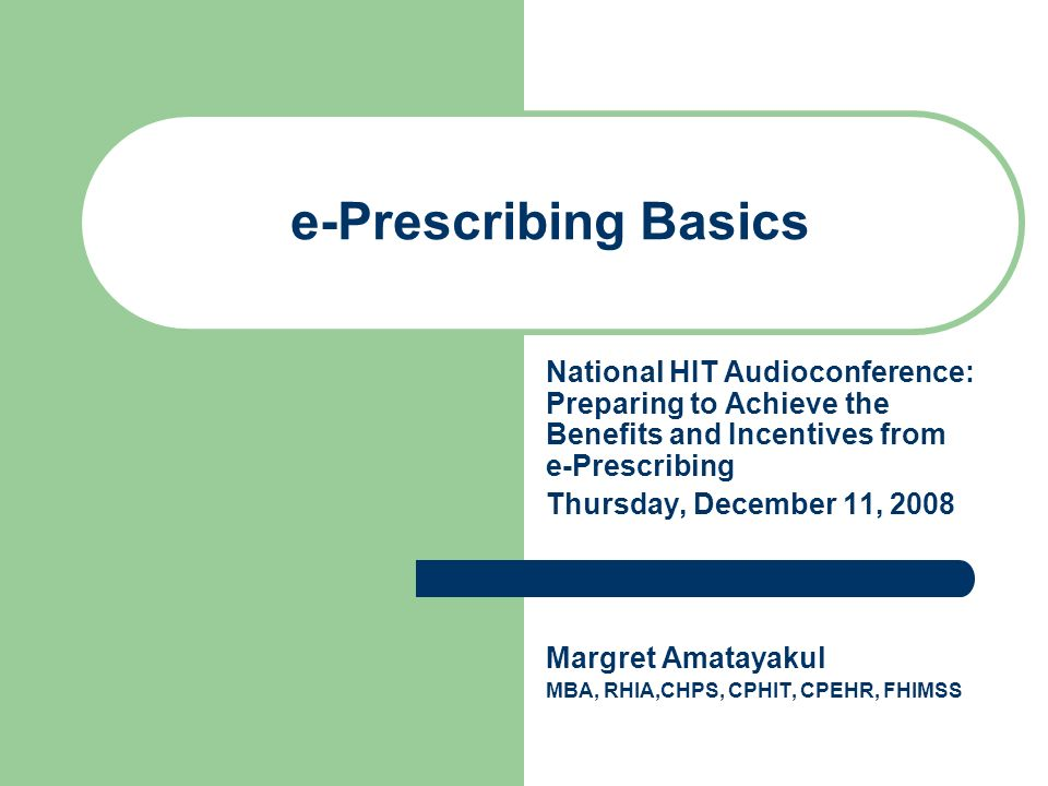 e-Prescribing Basics National HIT Audioconference: Preparing to Achieve the Benefits and Incentives from e-Prescribing Thursday, December 11, 2008 Margret Amatayakul MBA, RHIA,CHPS, CPHIT, CPEHR, FHIMSS