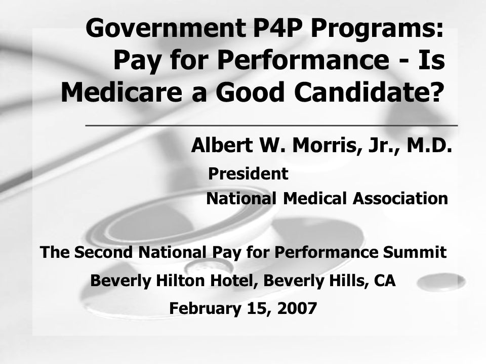 Government P4P Programs: Pay for Performance - Is Medicare a Good Candidate? Albert W. Morris, Jr., M.D. President National Medical Association The Se