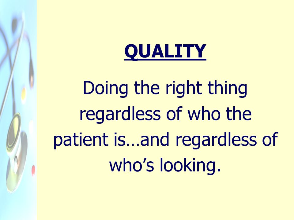 QUALITY Doing the right thing regardless of who the patient is…and regardless of whos looking.