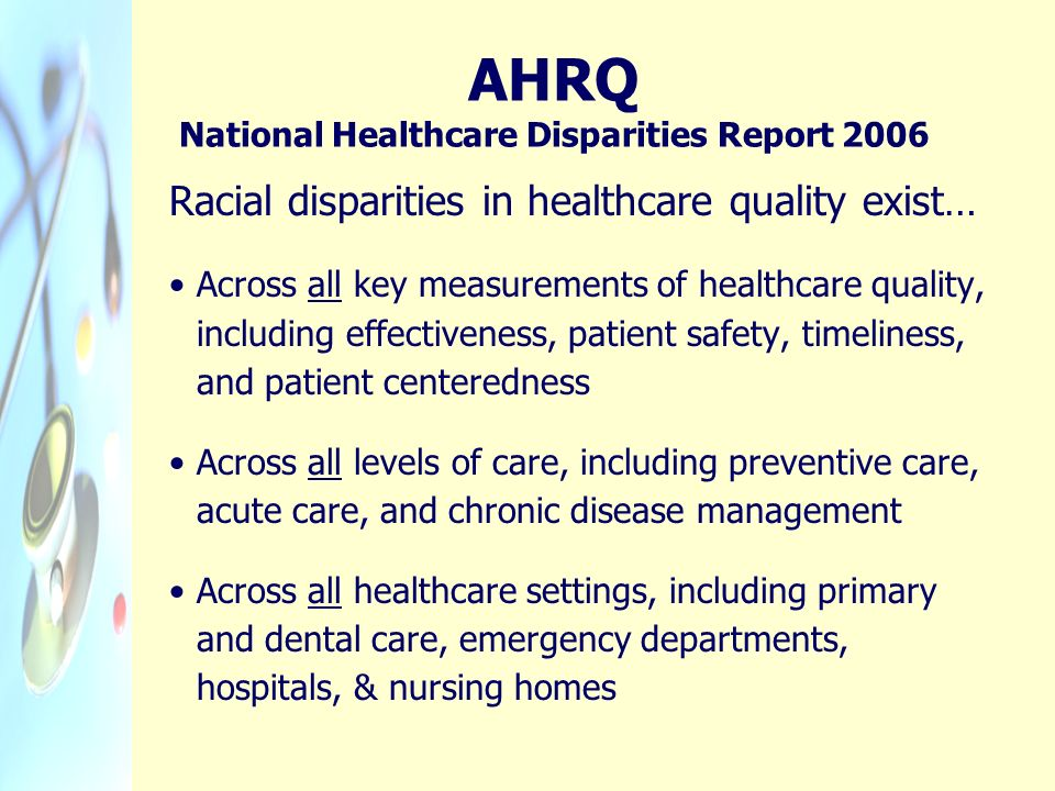 AHRQ National Healthcare Disparities Report 2006 Racial disparities in healthcare quality exist… Across all key measurements of healthcare quality, in