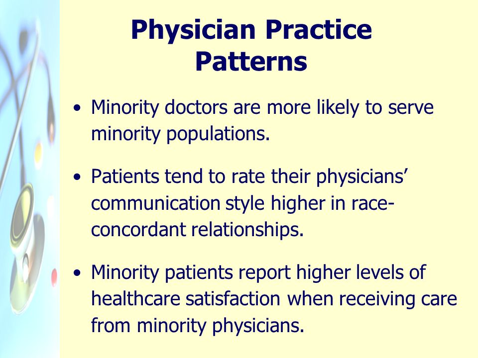 Physician Practice Patterns Minority doctors are more likely to serve minority populations. Patients tend to rate their physicians communication style