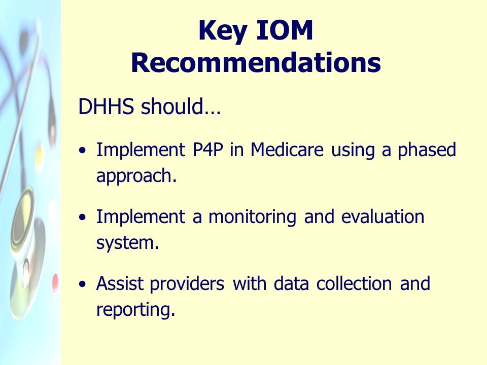 Key IOM Recommendations DHHS should… Implement P4P in Medicare using a phased approach. Implement a monitoring and evaluation system. Assist providers