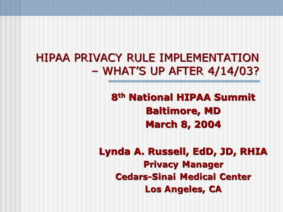 HIPAA PRIVACY RULE IMPLEMENTATION – WHATS UP AFTER 4/14/03? 8 th National HIPAA Summit Baltimore, MD March 8, 2004 Lynda A. Russell, EdD, JD, RHIA Pri