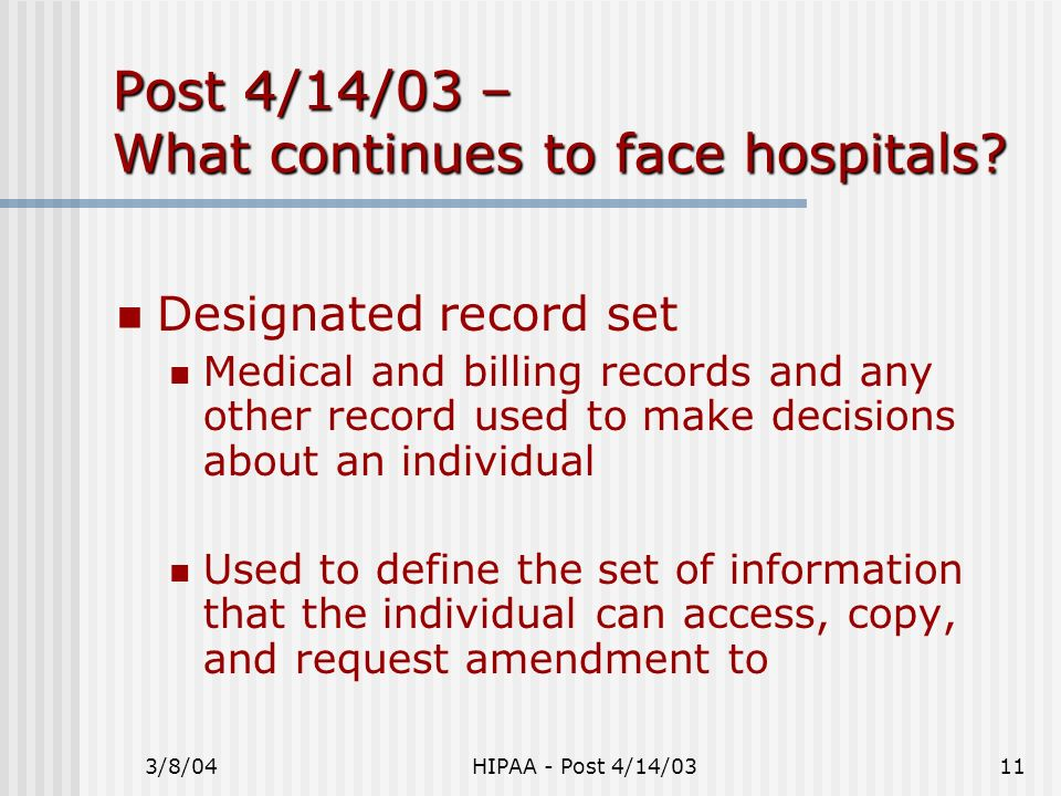 3/8/04HIPAA - Post 4/14/0311 Post 4/14/03 – What continues to face hospitals? Designated record set Medical and billing records and any other record u